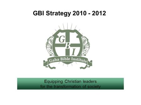 GBI Strategy 2010 - 2012 Equipping Christian leaders for the transformation of society.