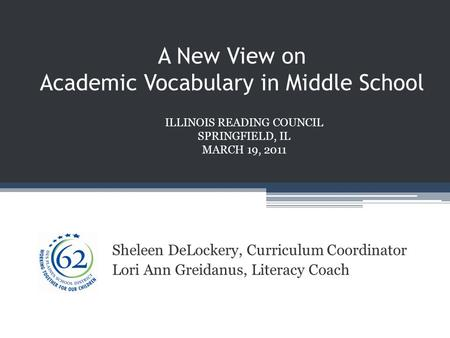 A New View on Academic Vocabulary in Middle School Sheleen DeLockery, Curriculum Coordinator Lori Ann Greidanus, Literacy Coach ILLINOIS READING COUNCIL.