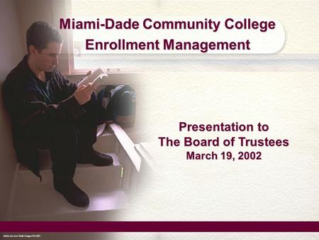 Media Services North Campus Feb 2001 Miami-Dade Community College Enrollment Management Media Services North Campus Feb 2001 Presentation to The Board.