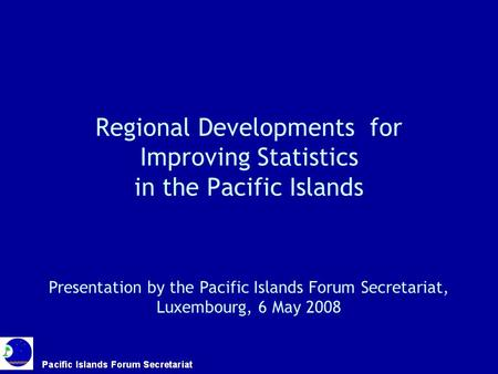 Regional Developments for Improving Statistics in the Pacific Islands Presentation by the Pacific Islands Forum Secretariat, Luxembourg, 6 May 2008.