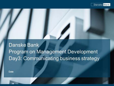 Danske Bank Program on Management Development Day3: Communicating business strategy Date.