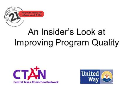 An Insider's Look at Improving Program Quality. The Ready by 21 Quality Initiative Forum for Youth Investment & The Robert Wood Johnson Foundation Austin.