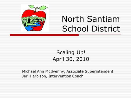 North Santiam School District Scaling Up! April 30, 2010 Michael Ann McIlvenny, Associate Superintendent Jeri Harbison, Intervention Coach.