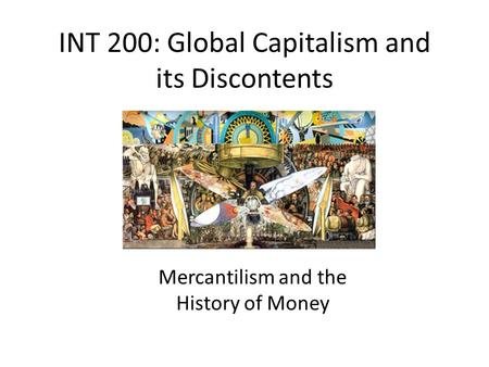 INT 200: Global Capitalism and its Discontents Mercantilism and the History of Money.