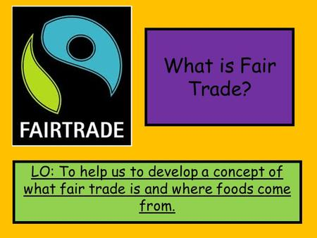What is Fair Trade? LO: To help us to develop a concept of what fair trade is and where foods come from.