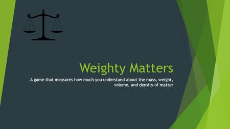 Weighty Matters A game that measures how much you understand about the mass, weight, volume, and density of matter.