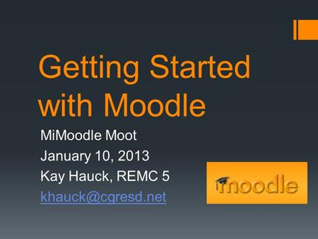 Getting Started with Moodle MiMoodle Moot January 10, 2013 Kay Hauck, REMC 5