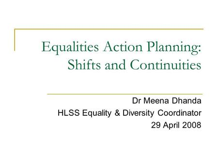 Equalities Action Planning: Shifts and Continuities Dr Meena Dhanda HLSS Equality & Diversity Coordinator 29 April 2008.