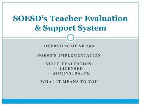 OVERVIEW OF SB 290 SOESD'S IMPLEMENTATION STAFF EVALUATION: LICENSED ADMINSTRATOR WHAT IT MEANS TO YOU SOESD's Teacher Evaluation & Support System.