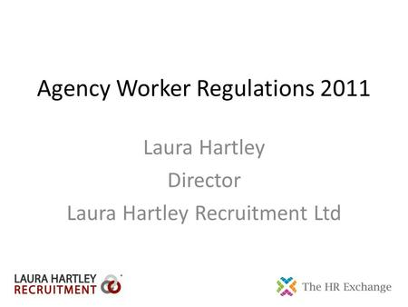 Agency Worker Regulations 2011 Laura Hartley Director Laura Hartley Recruitment Ltd.