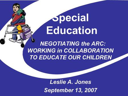 Special Education NEGOTIATING the ARC: WORKING in COLLABORATION TO EDUCATE OUR CHILDREN Leslie A. Jones September 13, 2007.