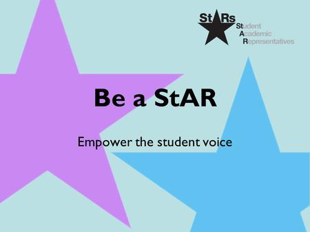 Be a StAR Empower the student voice. Outline  Your role  What is a StAR?  Student Opportunity Profile  Why you should become a StAR?  What will you.