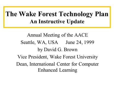 The Wake Forest Technology Plan An Instructive Update Annual Meeting of the AACE Seattle, WA, USA June 24, 1999 by David G. Brown Vice President, Wake.