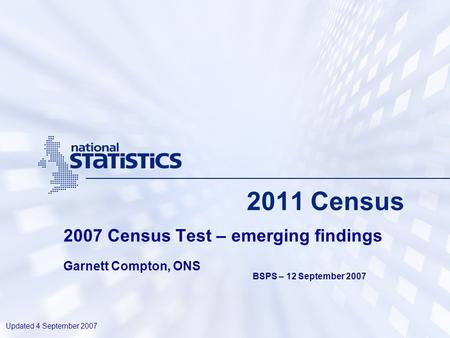 2011 Census 2007 Census Test – emerging findings Garnett Compton, ONS Updated 4 September 2007 BSPS – 12 September 2007.