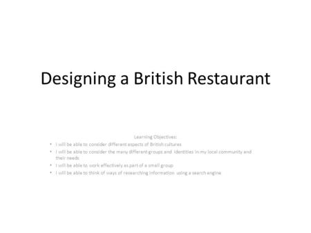 Designing a British Restaurant Learning Objectives: I will be able to consider different aspects of British cultures I will be able to consider the many.