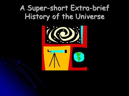 A Super-short Extra-brief History of the Universe.