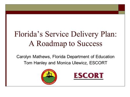 Florida's Service Delivery Plan: A Roadmap to Success Carolyn Mathews, Florida Department of Education Tom Hanley and Monica Ulewicz, ESCORT.