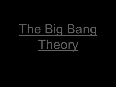 The Big Bang Theory. Before the Big Bang There was nothing: space, time, matter, & energy didn't exist.
