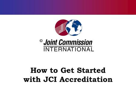 How to Get Started with JCI Accreditation. 2 The Accreditation Journey: General Suggestions The importance of leadership commitment: Board, CEO, and clinical.