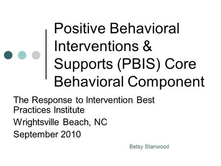 Positive Behavioral Interventions & Supports (PBIS) Core Behavioral Component The Response to Intervention Best Practices Institute Wrightsville Beach,