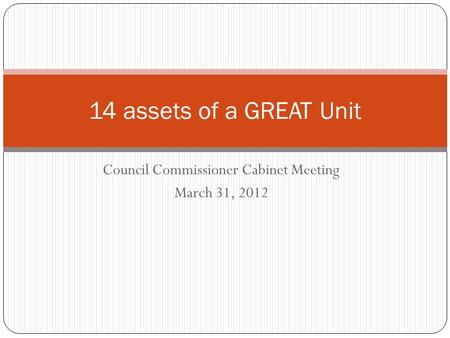 Council Commissioner Cabinet Meeting March 31, 2012 14 assets of a GREAT Unit.