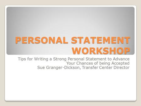 PERSONAL STATEMENT WORKSHOP Tips for Writing a Strong Personal Statement to Advance Your Chances of being Accepted Sue Granger-Dickson, Transfer Center.