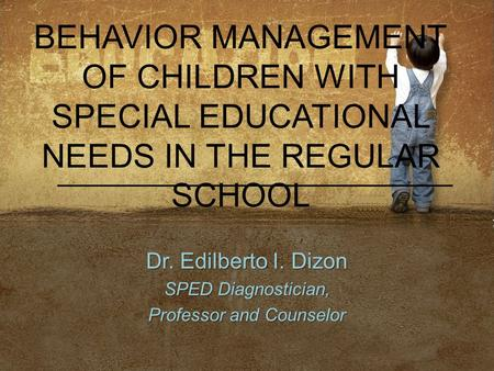 BEHAVIOR MANAGEMENT OF CHILDREN WITH SPECIAL EDUCATIONAL NEEDS IN THE REGULAR SCHOOL Dr. Edilberto I. Dizon SPED Diagnostician, Professor and Counselor.