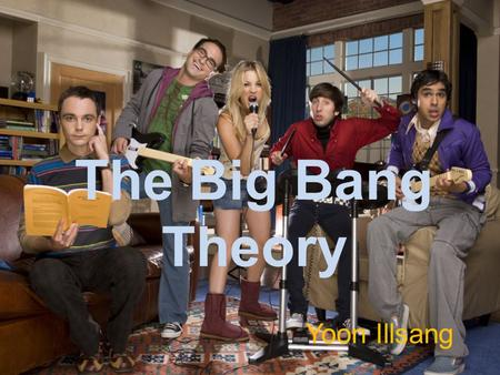 The Big Bang Theory Yoon Illsang. The Big Bang Theory is a sitcom broadcasted on CBS and is in it's 5 th Season. The story is about four eccentric men.