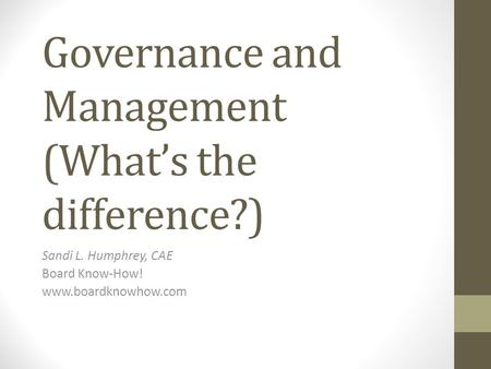 Governance and Management (What's the difference?) Sandi L. Humphrey, CAE Board Know-How! www.boardknowhow.com.