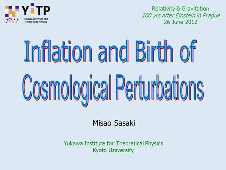 Yukawa Institute for Theoretical Physics Kyoto University Misao Sasaki Relativity & Gravitation 100 yrs after Einstein in Prague 26 June 2012.