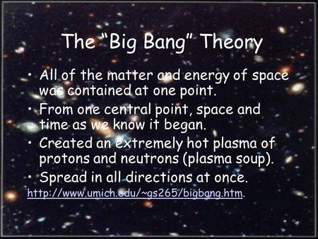 "The ""Big Bang"" Theory All of the matter and energy of space was contained at one point. From one central point, space and time as we know it began. Created."