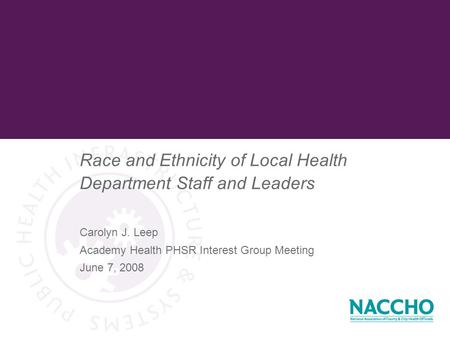 Race and Ethnicity of Local Health Department Staff and Leaders Carolyn J. Leep Academy Health PHSR Interest Group Meeting June 7, 2008.