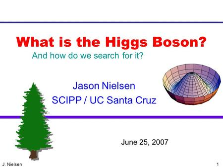 J. Nielsen1 What is the Higgs Boson? Jason Nielsen SCIPP / UC Santa Cruz VERTEX 2004 June 25, 2007 And how do we search for it?