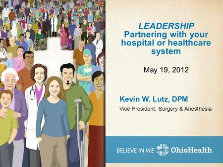 LEADERSHIP Partnering with your hospital or healthcare system Kevin W. Lutz, DPM May 19, 2012 Vice President, Surgery & Anesthesia.