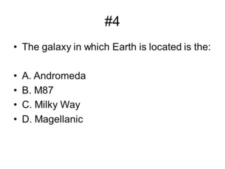 #4 The galaxy in which Earth is located is the: A. Andromeda B. M87 C. Milky Way D. Magellanic.