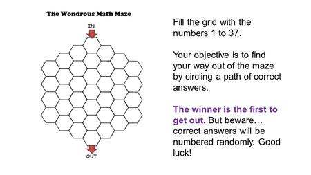 Fill the grid with the numbers 1 to 37. Your objective is to find your way out of the maze by circling a path of correct answers. The winner is the first.