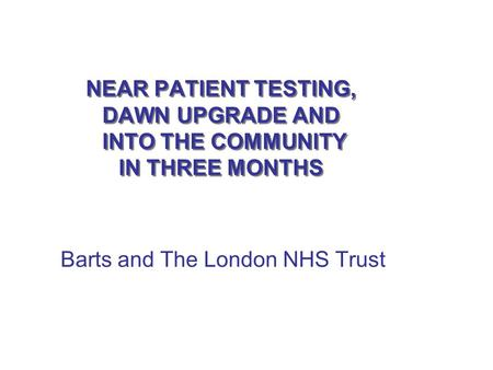 NEAR PATIENT TESTING, DAWN UPGRADE AND INTO THE COMMUNITY IN THREE MONTHS NEAR PATIENT TESTING, DAWN UPGRADE AND INTO THE COMMUNITY IN THREE MONTHS Barts.