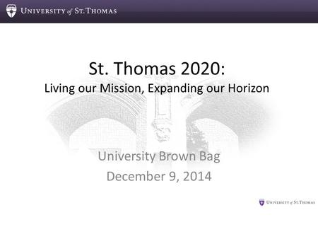 St. Thomas 2020: Living our Mission, Expanding our Horizon University Brown Bag December 9, 2014.