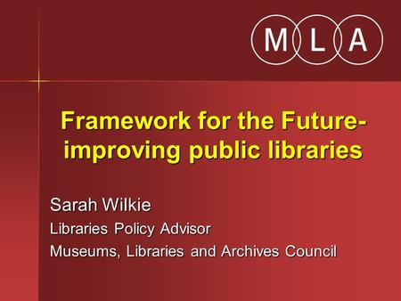 Framework for the Future- improving public libraries Sarah Wilkie Libraries Policy Advisor Museums, Libraries and Archives Council.