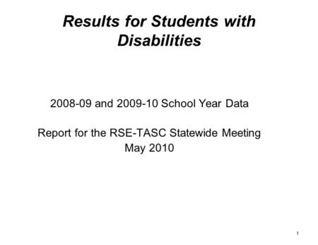 1 Results for Students with Disabilities 2008-09 and 2009-10 School Year Data Report for the RSE-TASC Statewide Meeting May 2010.
