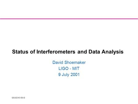 G010243-00-D Status of Interferometers and Data Analysis David Shoemaker LIGO - MIT 9 July 2001.
