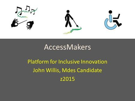 AccessMakers Platform for Inclusive Innovation John Willis, Mdes Candidate z2015.