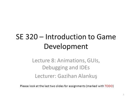SE 320 – Introduction to Game Development Lecture 8: Animations, GUIs, Debugging and IDEs Lecturer: Gazihan Alankuş Please look at the last two slides.