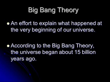 Big Bang Theory An effort to explain what happened at the very beginning of our universe. An effort to explain what happened at the very beginning of our.
