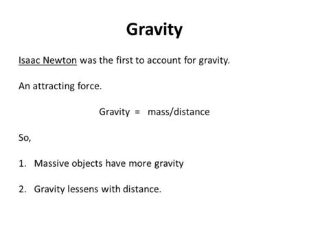 Gravity Isaac Newton was the first to account for gravity. An attracting force. Gravity = mass/distance So, 1. Massive objects have more gravity 2. Gravity.