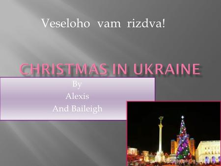 By Alexis And Baileigh Veseloho vam rizdva!. - most people speak Ukraineian - 45.71 million people live in Ukraine - During Christmas it is about 15.9.
