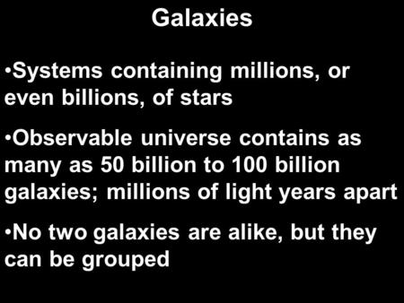 Systems containing millions, or even billions, of stars Observable universe contains as many as 50 billion to 100 billion galaxies; millions of light years.