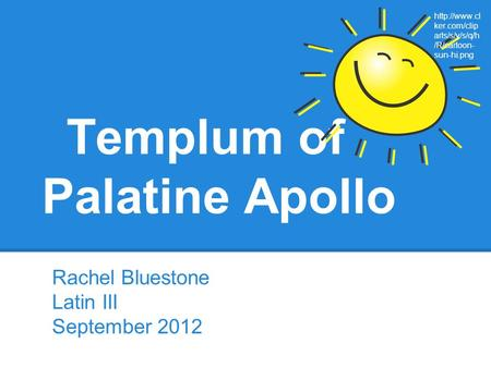 Templum of Palatine Apollo Rachel Bluestone Latin III September 2012  ker.com/clip arts/s/y/s/q/h /R/cartoon- sun-hi.png.