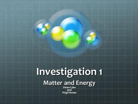 Investigation 1 Matter and Energy Owen Lyke And Virgil Nunan.