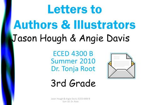 Letters to Authors & Illustrators Jason Hough & Angie Davis ECED 4300 B Summer 2010 Dr. Tonja Root 3rd Grade Jason Hough & Angie Davis. ECED 4300 B Sum.